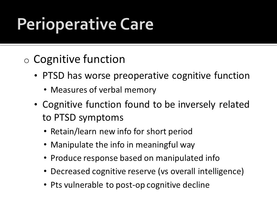 o Cognitive function PTSD has worse preoperative cognitive function Measures of verbal memory Cognitive function found to be inversely related to PTSD symptoms Retain/learn new info for short period Manipulate the info in meaningful way Produce response based on manipulated info Decreased cognitive reserve (vs overall intelligence) Pts vulnerable to post-op cognitive decline