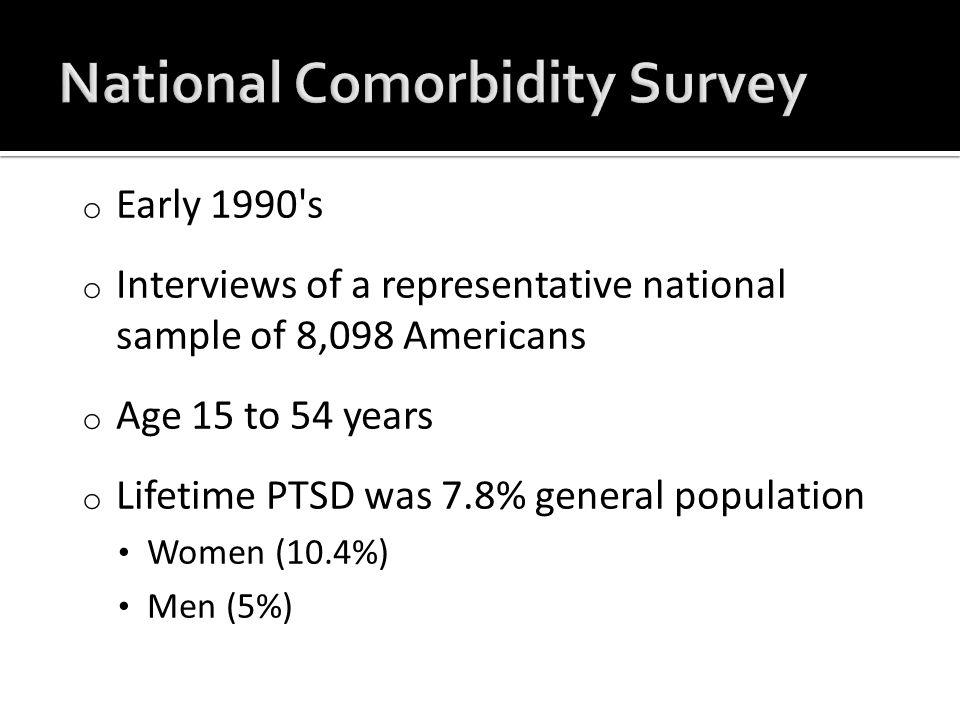 o Lifetime PTSD prevalence = 6.8% 9.7% women 3.6% men o Current past year PTSD prevalence = 3.6% 5.2% women 1.8% men Kessler et al, 2005.