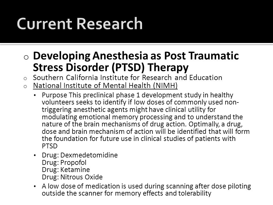 o Developing Anesthesia as Post Traumatic Stress Disorder (PTSD) Therapy o Southern California Institute for Research and Education o National Institute of Mental Health (NIMH) National Institute of Mental Health (NIMH) Purpose This preclinical phase 1 development study in healthy volunteers seeks to identify if low doses of commonly used non- triggering anesthetic agents might have clinical utility for modulating emotional memory processing and to understand the nature of the brain mechanisms of drug action.