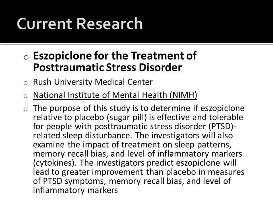 o Eszopiclone for the Treatment of Posttraumatic Stress Disorder o Rush University Medical Center o National Institute of Mental Health (NIMH) National Institute of Mental Health (NIMH) o The purpose of this study is to determine if eszopiclone relative to placebo (sugar pill) is effective and tolerable for people with posttraumatic stress disorder (PTSD)- related sleep disturbance.