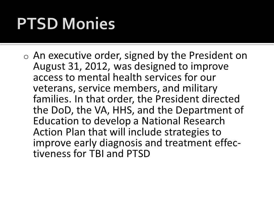 o An executive order, signed by the President on August 31, 2012, was designed to improve access to mental health services for our veterans, ser­vice members, and military families.