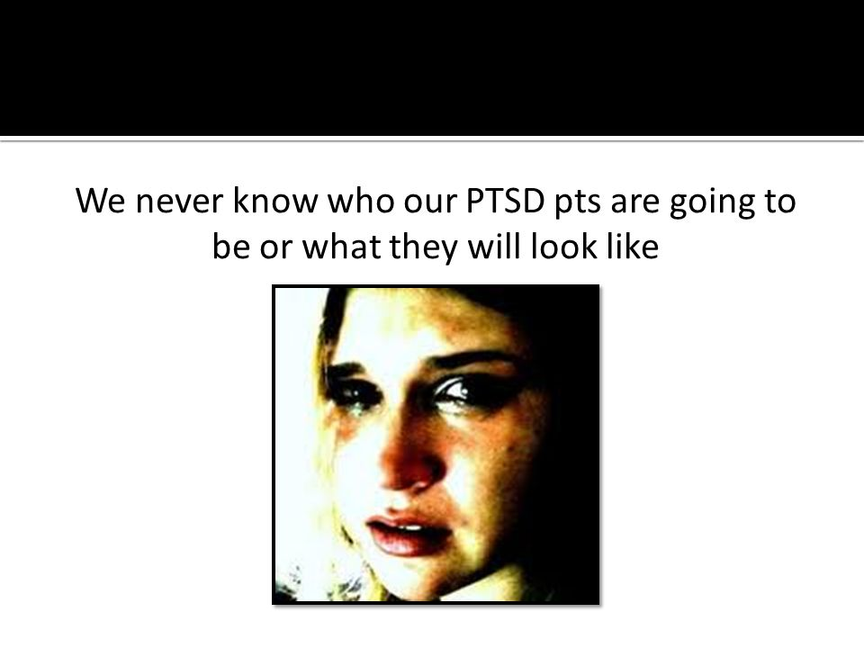 We never know who our PTSD pts are going to be or what they will look like