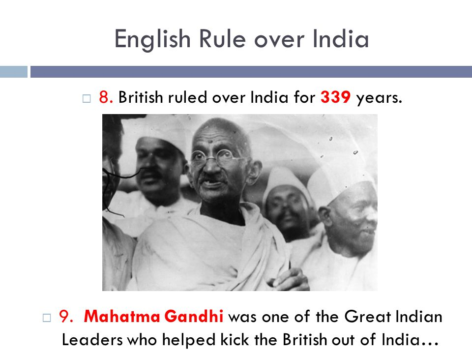 English Rule over India  8. British ruled over India for 339 years.  9. Mahatma Gandhi was one of the Great Indian Leaders who helped kick the Briti