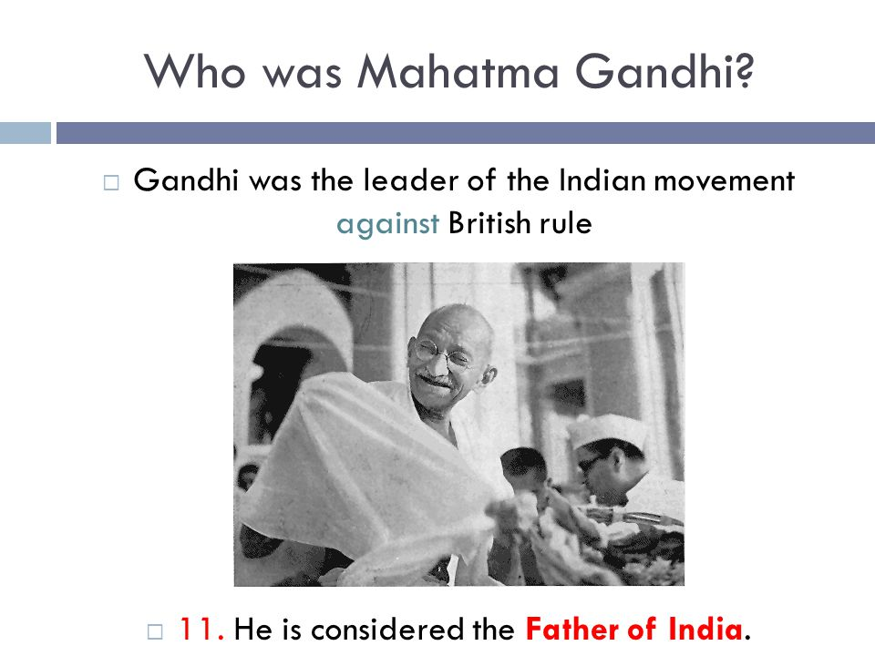 Who was Mahatma Gandhi?  Gandhi was the leader of the Indian movement against British rule  11. He is considered the Father of India.