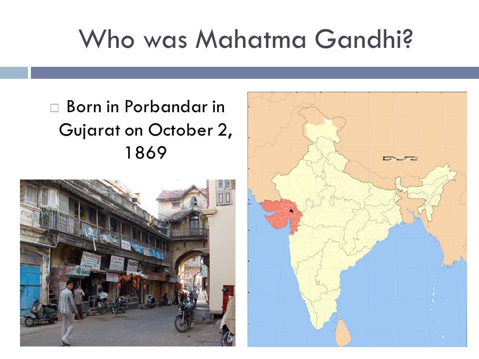 Who was Mahatma Gandhi?  Born in Porbandar in Gujarat on October 2, 1869