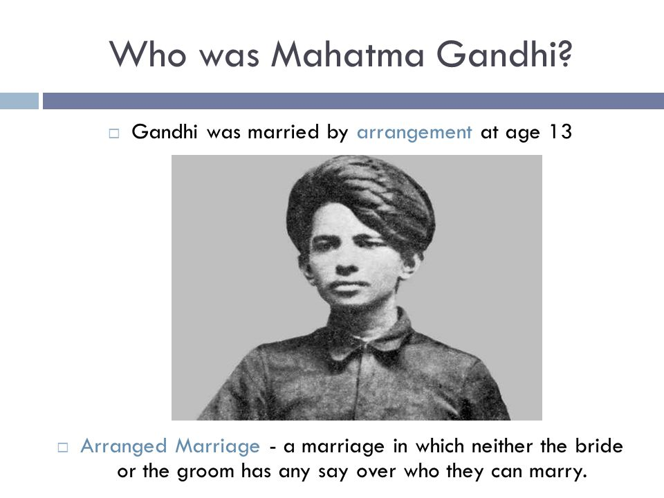 Who was Mahatma Gandhi?  Gandhi was married by arrangement at age 13  Arranged Marriage - a marriage in which neither the bride or the groom has any