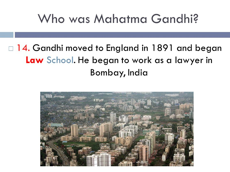 Who was Mahatma Gandhi?  14. Gandhi moved to England in 1891 and began Law School. He began to work as a lawyer in Bombay, India