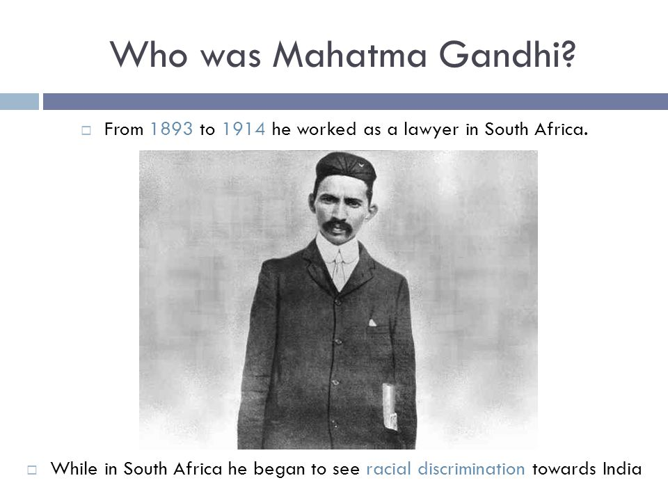 Who was Mahatma Gandhi?  From 1893 to 1914 he worked as a lawyer in South Africa.  While in South Africa he began to see racial discrimination towar