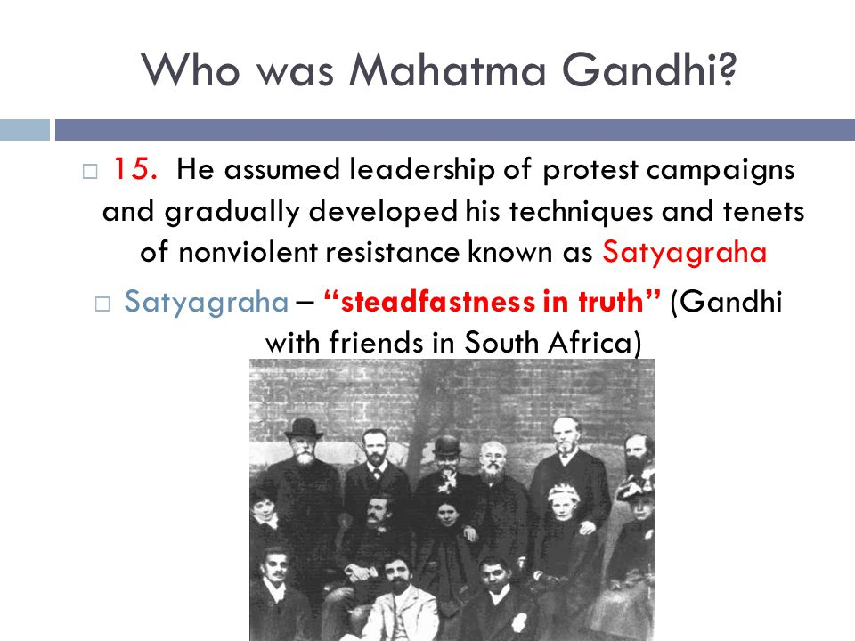 Who was Mahatma Gandhi?  15. He assumed leadership of protest campaigns and gradually developed his techniques and tenets of nonviolent resistance kn