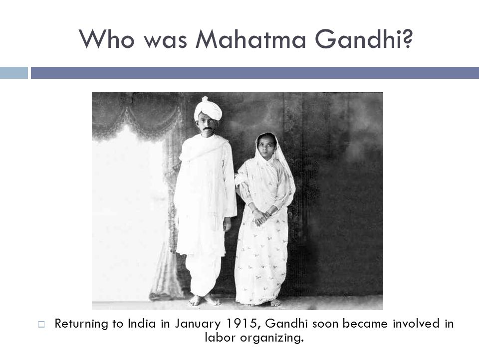 Who was Mahatma Gandhi?  Returning to India in January 1915, Gandhi soon became involved in labor organizing.