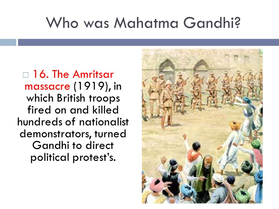Who was Mahatma Gandhi?  16. The Amritsar massacre (1919), in which British troops fired on and killed hundreds of nationalist demonstrators, turned
