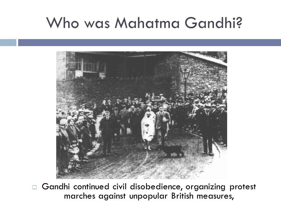 Who was Mahatma Gandhi?  Gandhi continued civil disobedience, organizing protest marches against unpopular British measures,