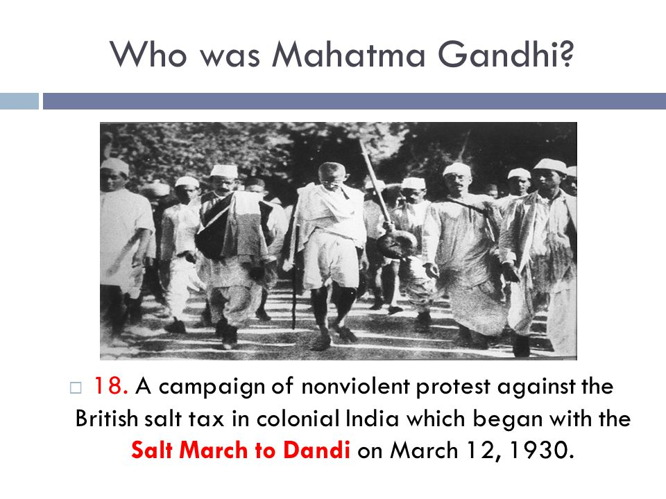 Who was Mahatma Gandhi?  18. A campaign of nonviolent protest against the British salt tax in colonial India which began with the Salt March to Dandi