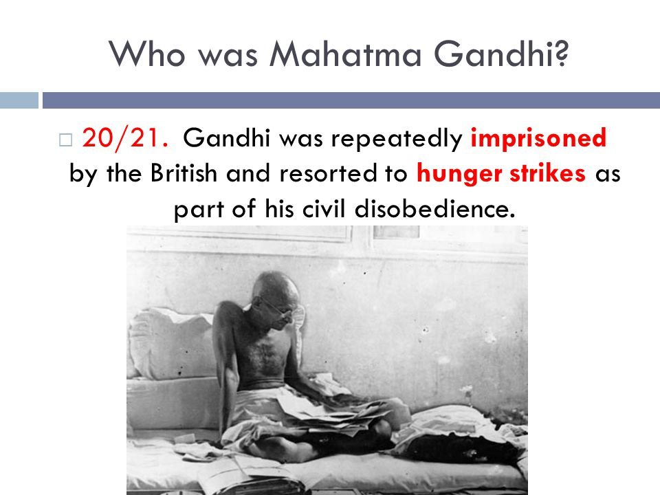 Who was Mahatma Gandhi?  20/21. Gandhi was repeatedly imprisoned by the British and resorted to hunger strikes as part of his civil disobedience.