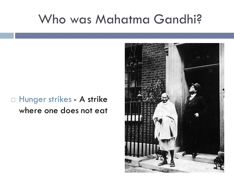 Who was Mahatma Gandhi?  Hunger strikes - A strike where one does not eat