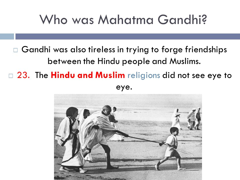 Who was Mahatma Gandhi?  Gandhi was also tireless in trying to forge friendships between the Hindu people and Muslims.  23. The Hindu and Muslim rel