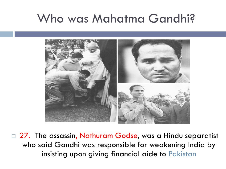 Who was Mahatma Gandhi?  27. The assassin, Nathuram Godse, was a Hindu separatist who said Gandhi was responsible for weakening India by insisting up