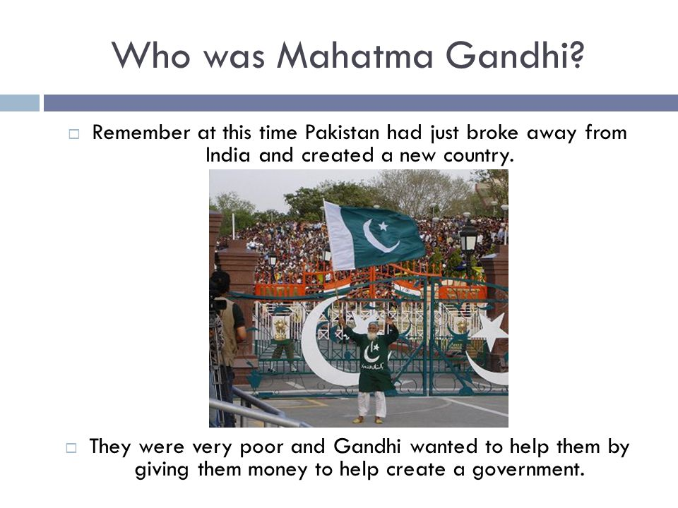 Who was Mahatma Gandhi?  Remember at this time Pakistan had just broke away from India and created a new country.  They were very poor and Gandhi wa