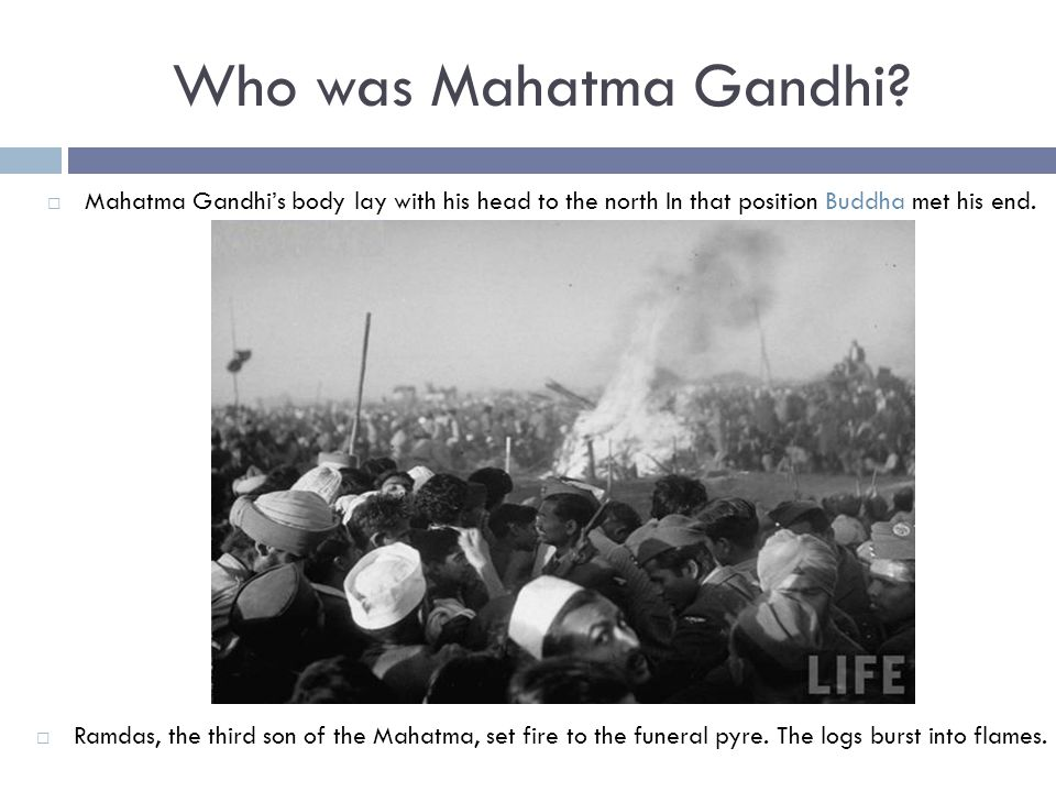  Mahatma Gandhi's body lay with his head to the north In that position Buddha met his end.  Ramdas, the third son of the Mahatma, set fire to the fu