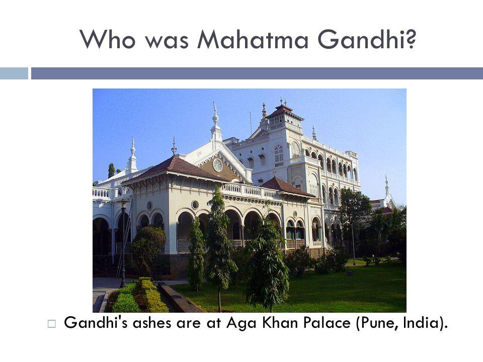 Who was Mahatma Gandhi?  Gandhi's ashes are at Aga Khan Palace (Pune, India).