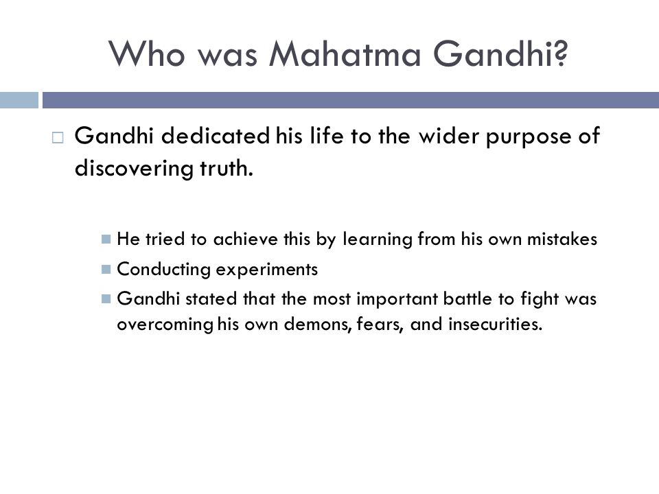  Gandhi dedicated his life to the wider purpose of discovering truth. He tried to achieve this by learning from his own mistakes Conducting experimen