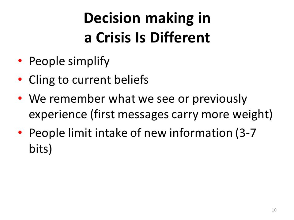 Decision making in a Crisis Is Different People simplify Cling to current beliefs We remember what we see or previously experience (first messages carry more weight) People limit intake of new information (3-7 bits) 10