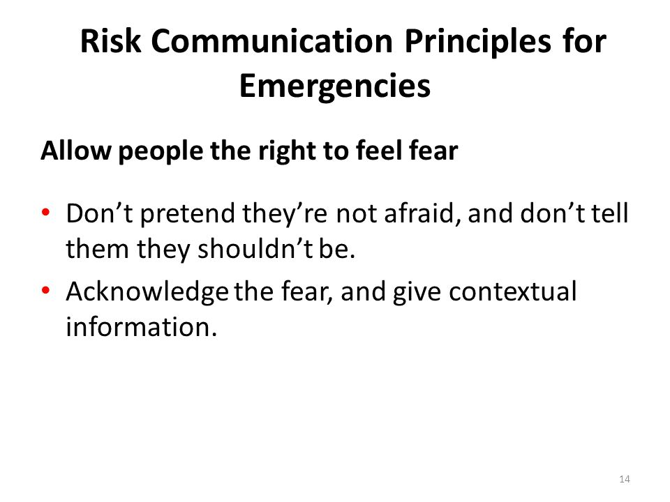 Risk Communication Principles for Emergencies Allow people the right to feel fear Don't pretend they're not afraid, and don't tell them they shouldn't be.