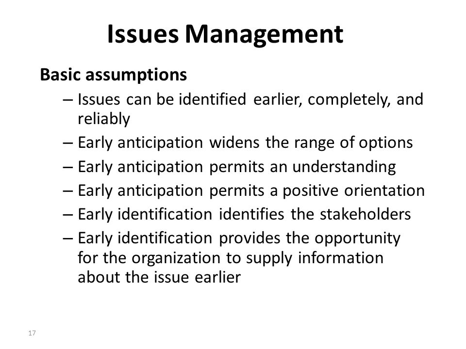 17 Issues Management Basic assumptions – Issues can be identified earlier, completely, and reliably – Early anticipation widens the range of options – Early anticipation permits an understanding – Early anticipation permits a positive orientation – Early identification identifies the stakeholders – Early identification provides the opportunity for the organization to supply information about the issue earlier