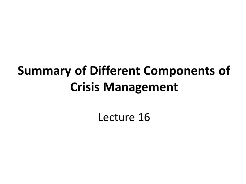 Summary of Different Components of Crisis Management Lecture 16