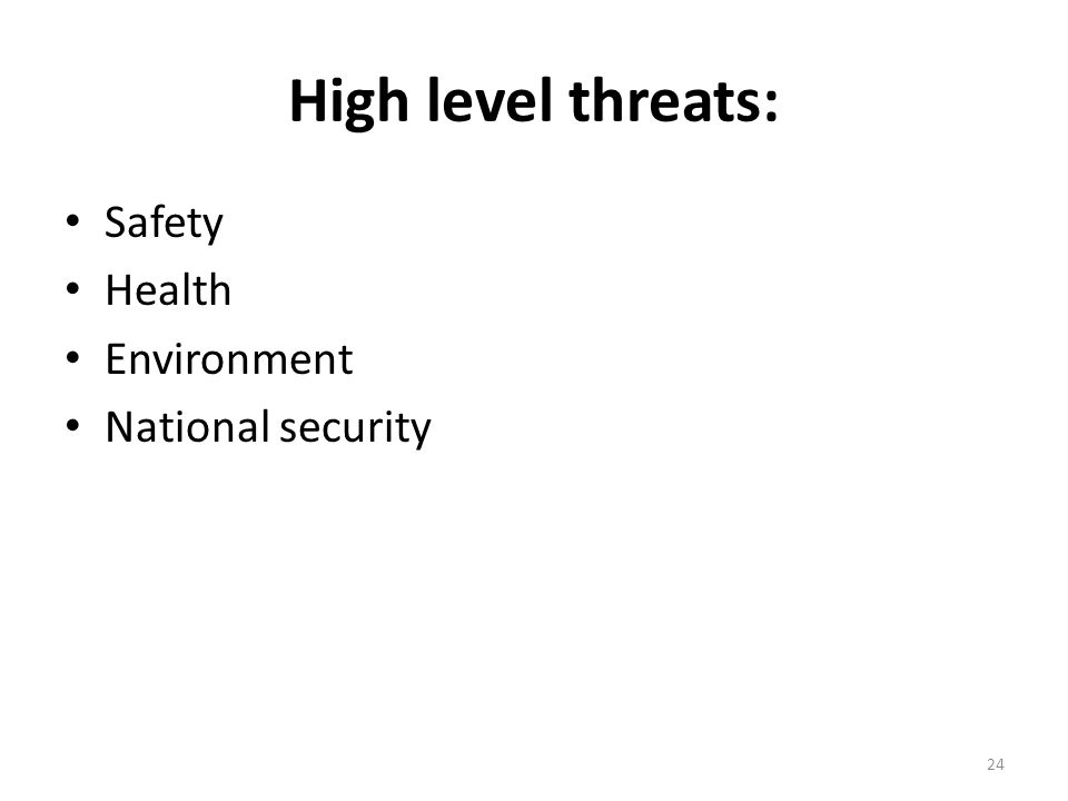 High level threats: Safety Health Environment National security 24