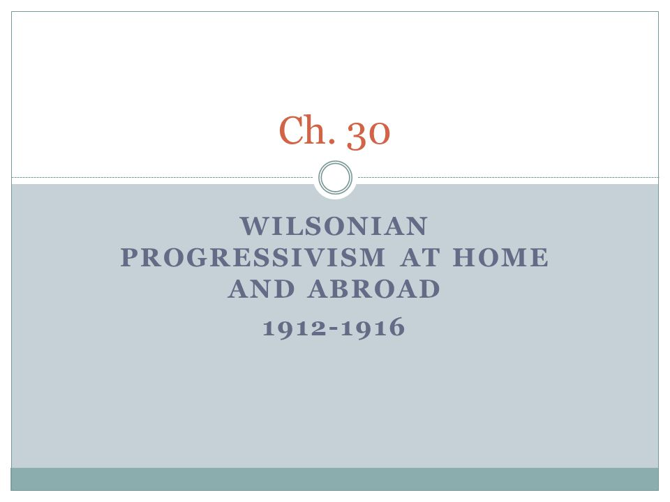 WILSONIAN PROGRESSIVISM AT HOME AND ABROAD 1912-1916 Ch. 30