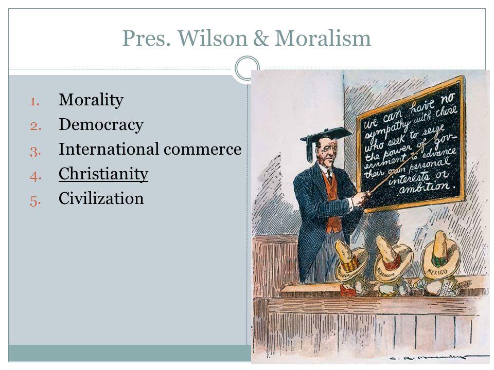 Pres. Wilson & Moralism 1. Morality 2. Democracy 3.