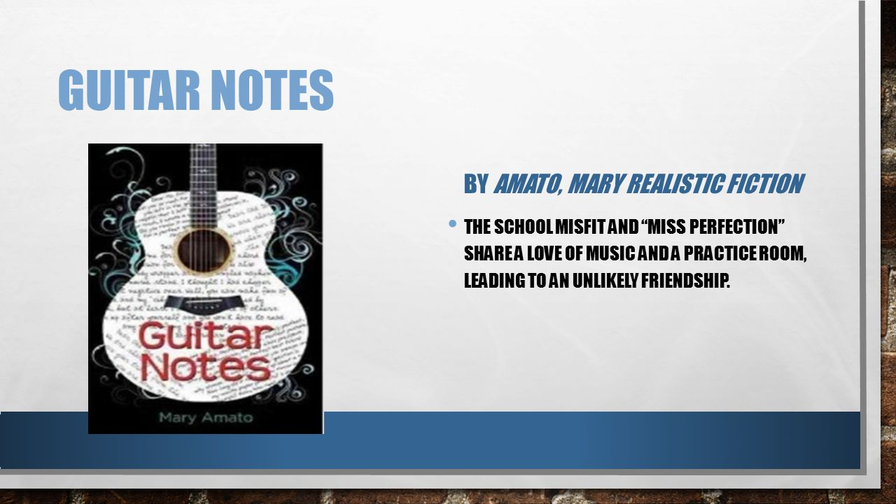 "GUITAR NOTES BY AMATO, MARY REALISTIC FICTION THE SCHOOL MISFIT AND ""MISS PERFECTION"" SHARE A LOVE OF MUSIC AND A PRACTICE ROOM, LEADING TO AN UNLIKEL"
