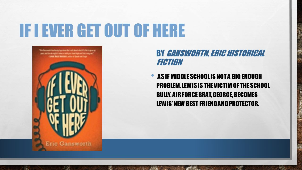 IF I EVER GET OUT OF HERE BY GANSWORTH, ERIC HISTORICAL FICTION AS IF MIDDLE SCHOOL IS NOT A BIG ENOUGH PROBLEM, LEWIS IS THE VICTIM OF THE SCHOOL BUL