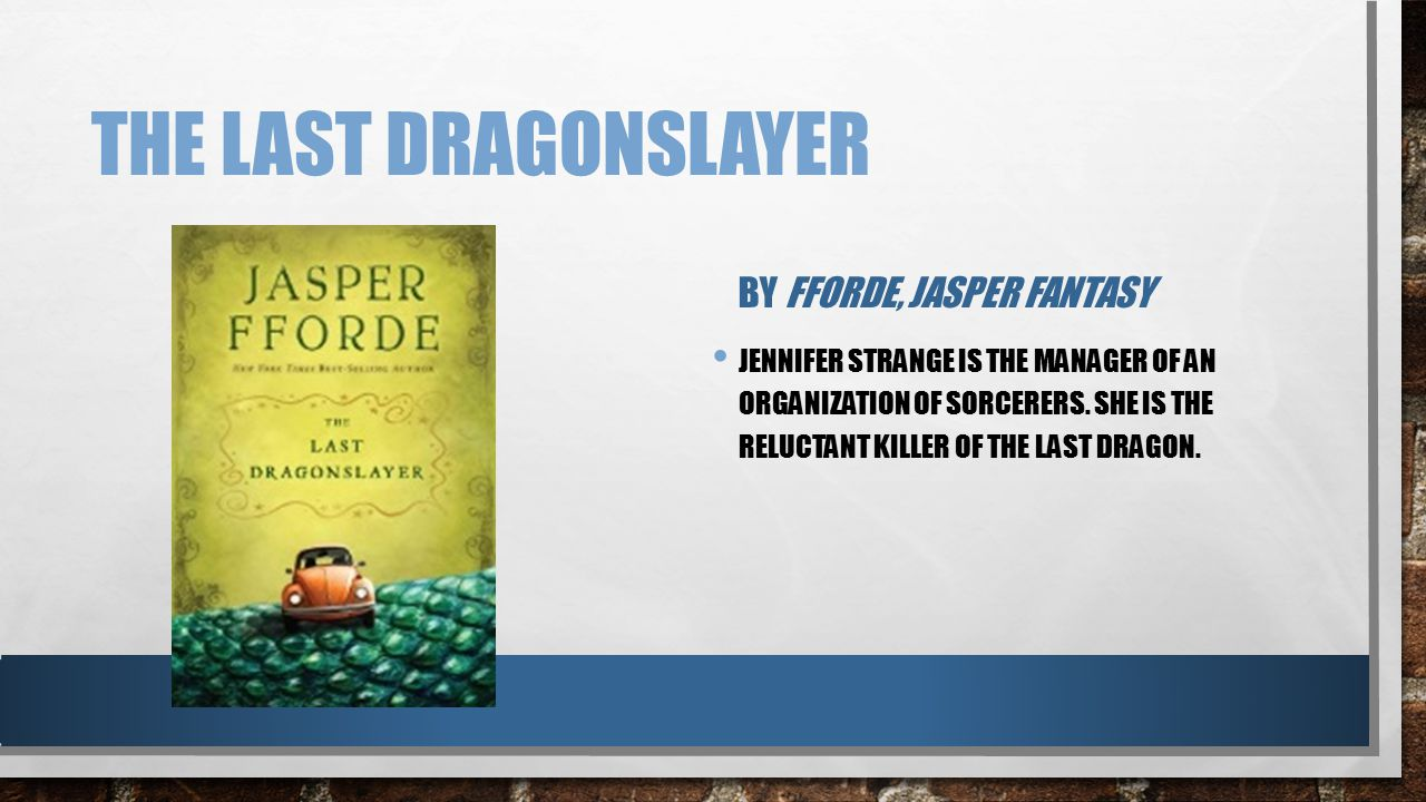THE LAST DRAGONSLAYER BY FFORDE, JASPER FANTASY JENNIFER STRANGE IS THE MANAGER OF AN ORGANIZATION OF SORCERERS. SHE IS THE RELUCTANT KILLER OF THE LA