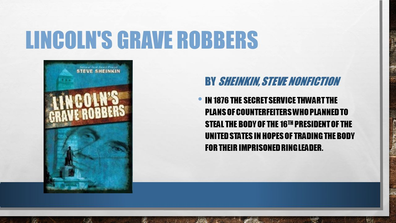 LINCOLN'S GRAVE ROBBERS BY SHEINKIN, STEVE NONFICTION IN 1876 THE SECRET SERVICE THWART THE PLANS OF COUNTERFEITERS WHO PLANNED TO STEAL THE BODY OF T