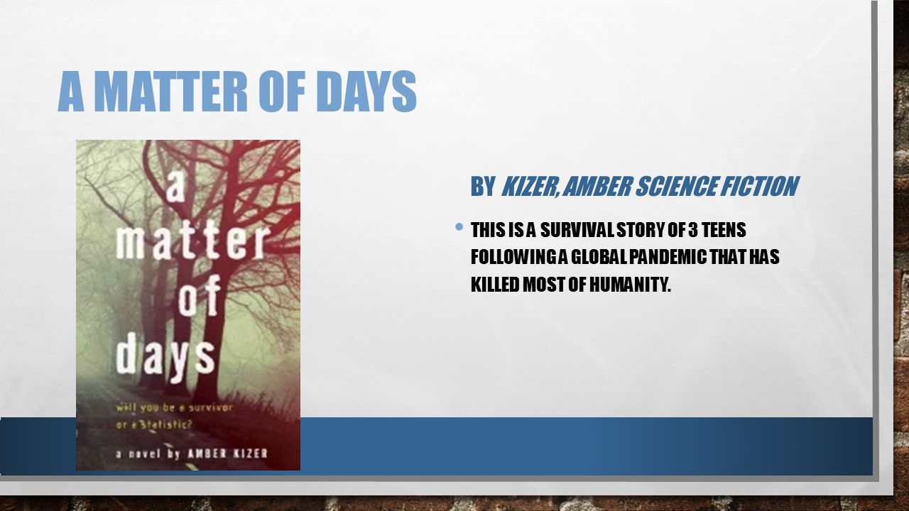 A MATTER OF DAYS BY KIZER, AMBER SCIENCE FICTION THIS IS A SURVIVAL STORY OF 3 TEENS FOLLOWING A GLOBAL PANDEMIC THAT HAS KILLED MOST OF HUMANITY.