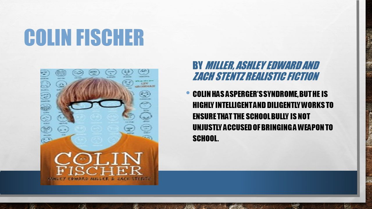 COLIN FISCHER BY MILLER, ASHLEY EDWARD AND ZACH STENTZ REALISTIC FICTION COLIN HAS ASPERGER'S SYNDROME, BUT HE IS HIGHLY INTELLIGENT AND DILIGENTLY WO