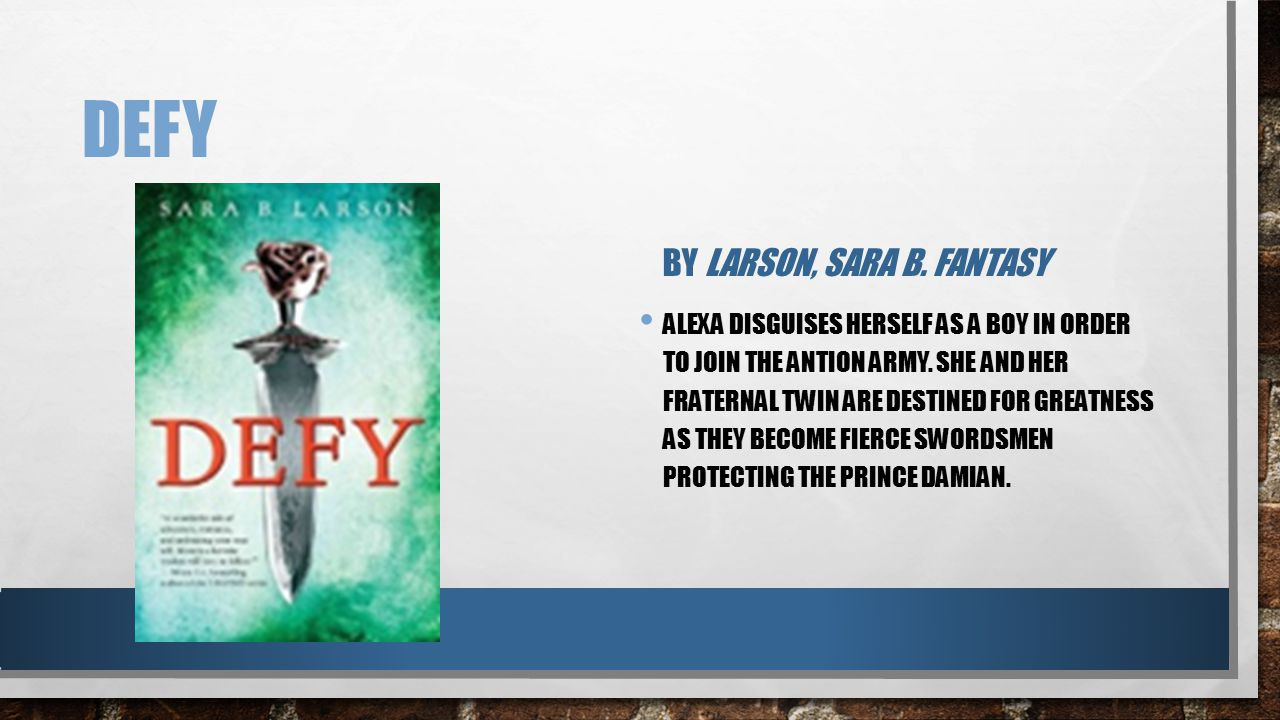 DEFY BY LARSON, SARA B. FANTASY ALEXA DISGUISES HERSELF AS A BOY IN ORDER TO JOIN THE ANTION ARMY. SHE AND HER FRATERNAL TWIN ARE DESTINED FOR GREATNE