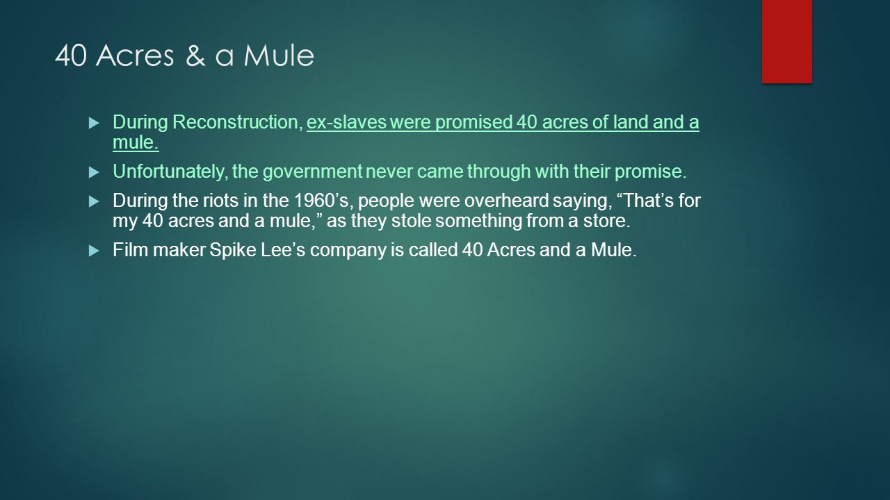 40 Acres & a Mule  During Reconstruction, ex-slaves were promised 40 acres of land and a mule.  Unfortunately, the government never came through wit