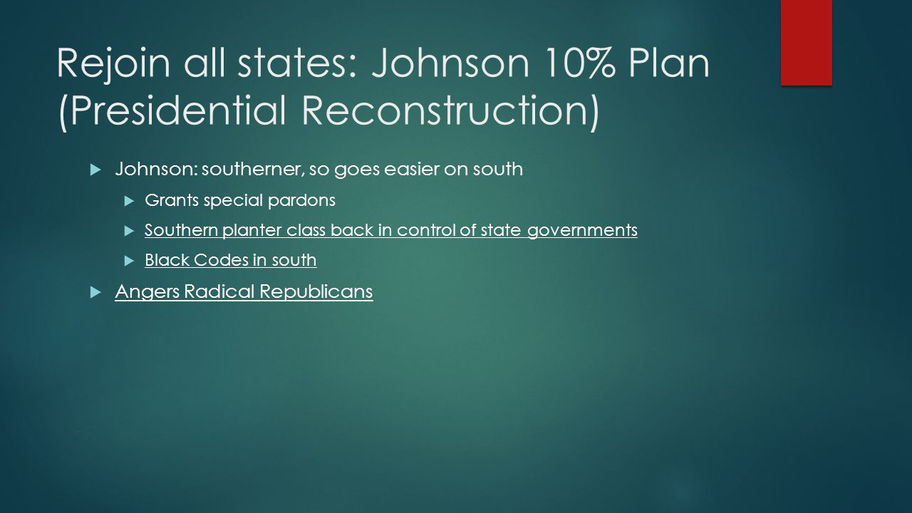 Rejoin all states to Union: Radical Republican Plan (Congressional Reconstruction  Believed south need be punished, concern of who going to lead  Wade-Davis Bill  Slavery abolished – note, this bill 1864 & before 13 th Amendment  50% rule: 50% of voters swear oath to union  New State Constitutions written by non-confederate  Southern states governed by northern generals with troops