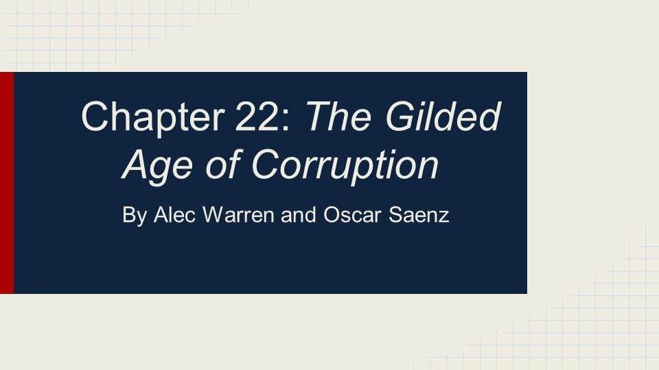 Chapter 22: The Gilded Age of Corruption By Alec Warren and Oscar Saenz