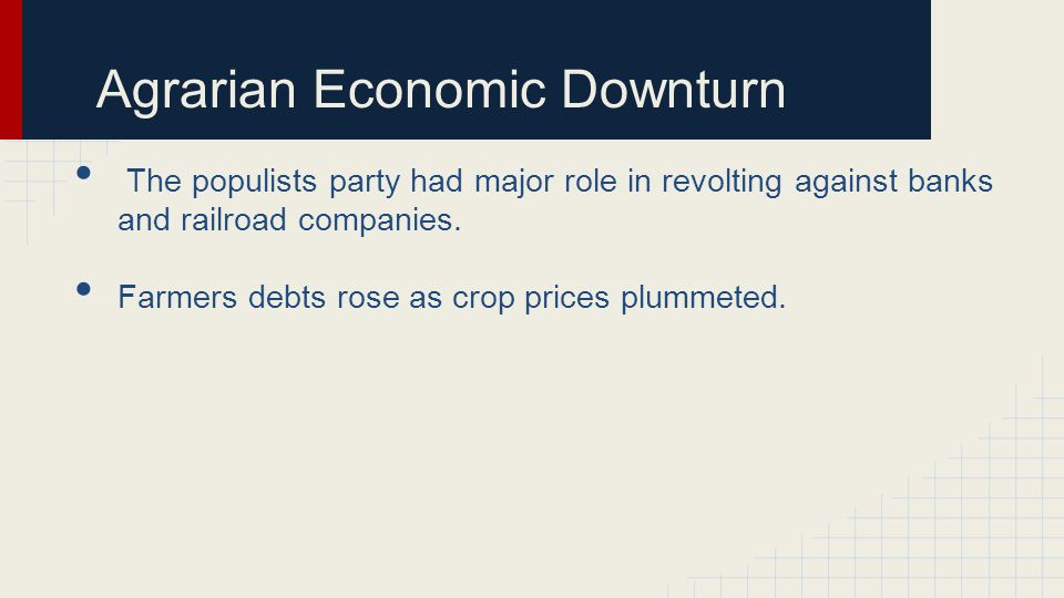 Agrarian Economic Downturn The populists party had major role in revolting against banks and railroad companies. Farmers debts rose as crop prices plu