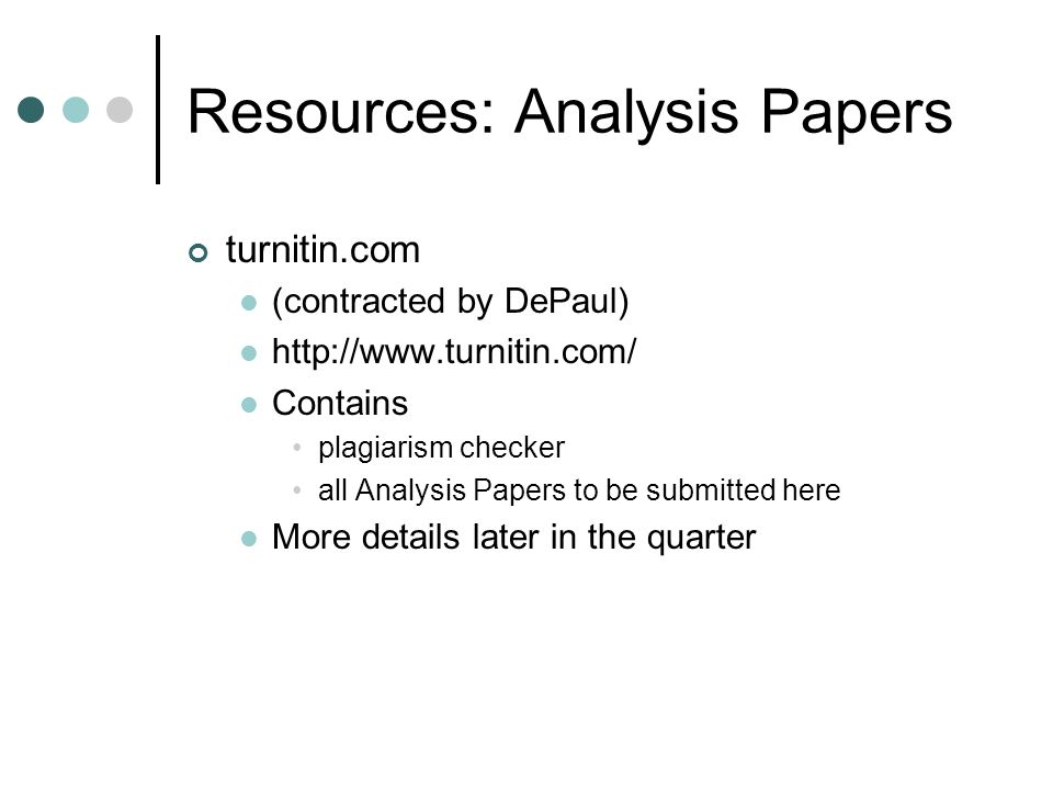 Resources: Analysis Papers turnitin.com (contracted by DePaul) http://www.turnitin.com/ Contains plagiarism checker all Analysis Papers to be submitted here More details later in the quarter