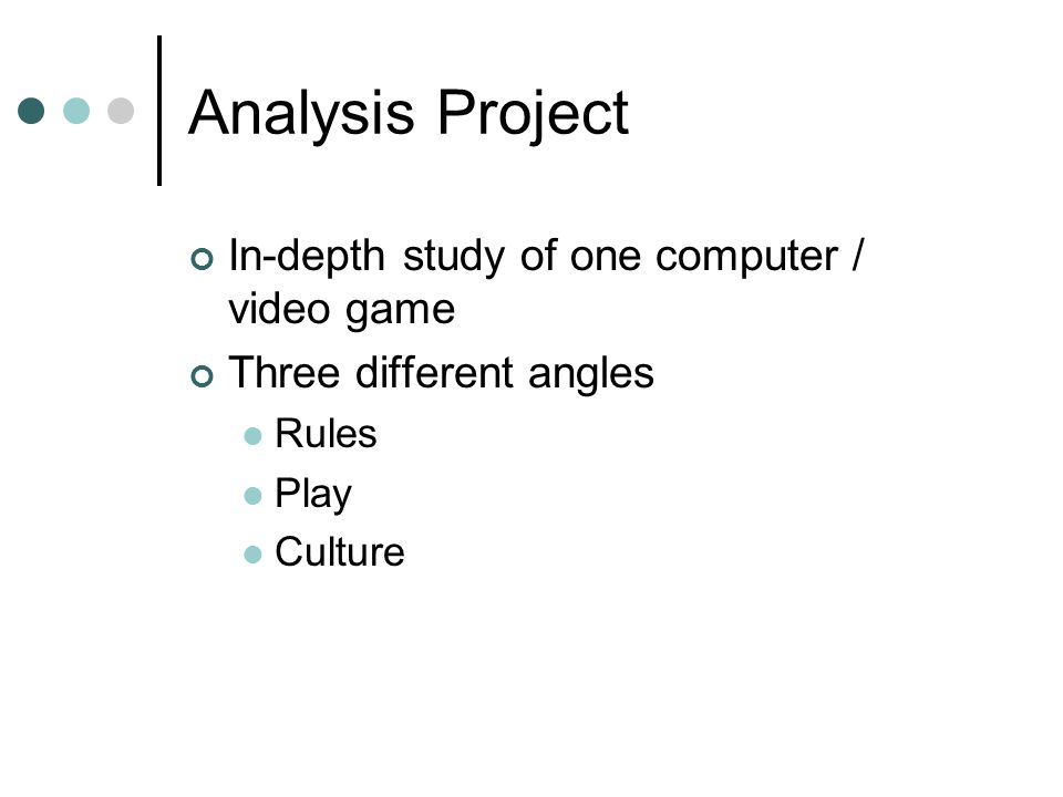 Analysis Project In-depth study of one computer / video game Three different angles Rules Play Culture