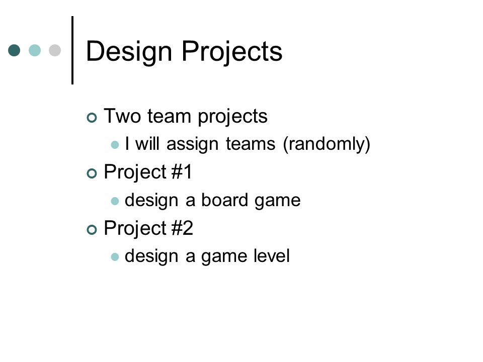 Design Projects Two team projects I will assign teams (randomly) Project #1 design a board game Project #2 design a game level