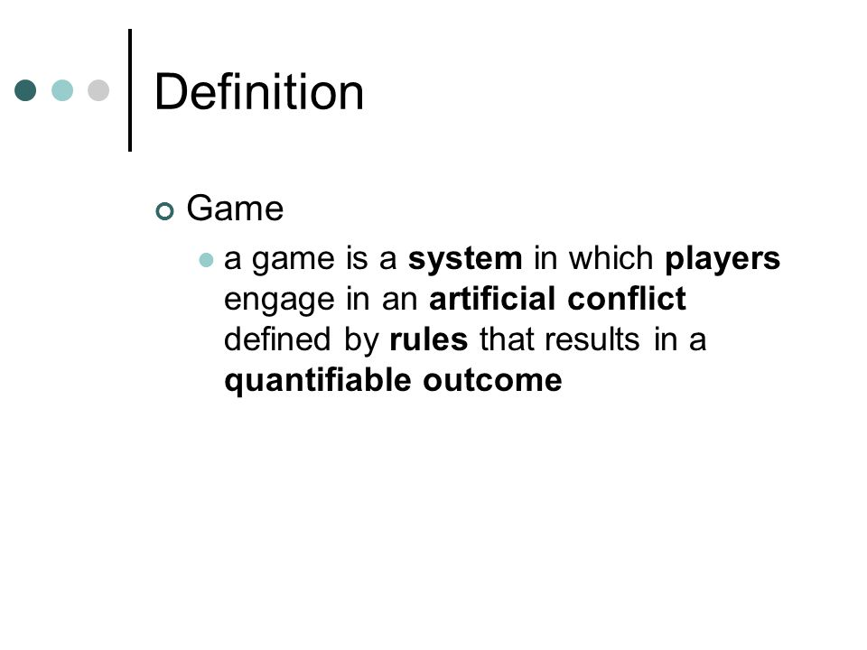 Definition Game a game is a system in which players engage in an artificial conflict defined by rules that results in a quantifiable outcome