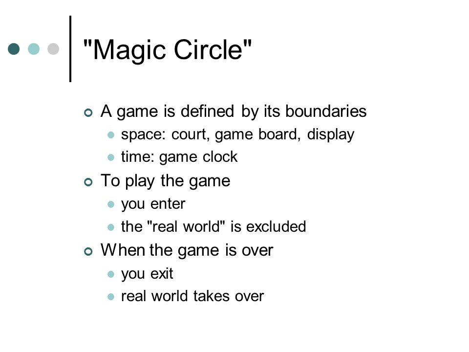 Magic Circle A game is defined by its boundaries space: court, game board, display time: game clock To play the game you enter the real world is excluded When the game is over you exit real world takes over