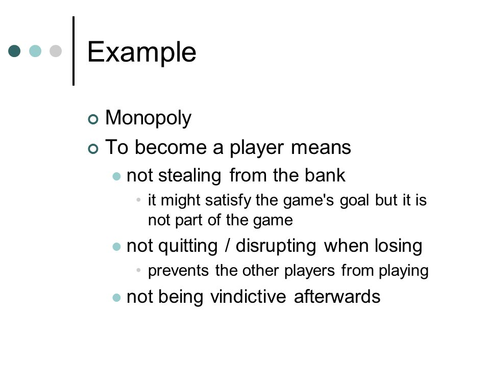 Example Monopoly To become a player means not stealing from the bank it might satisfy the game s goal but it is not part of the game not quitting / disrupting when losing prevents the other players from playing not being vindictive afterwards