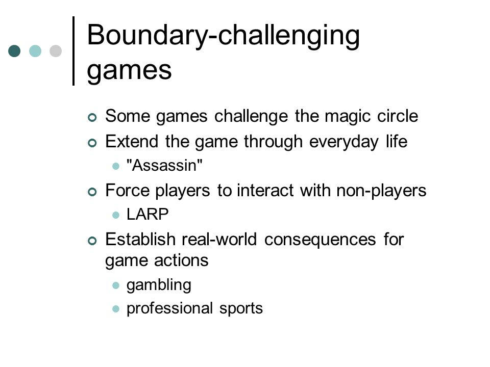 Boundary-challenging games Some games challenge the magic circle Extend the game through everyday life